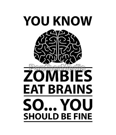 you know zombies eat brains