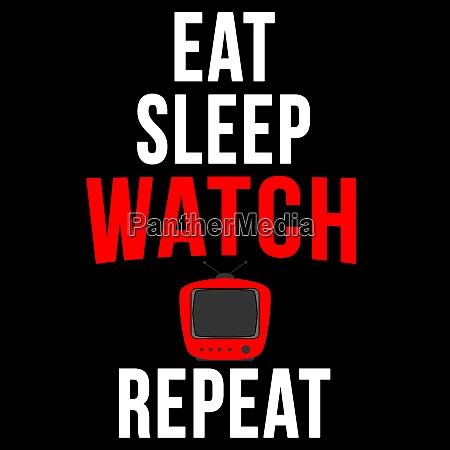 eat sleep watch tv repeat